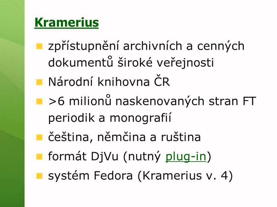 Kramerius zpřístupnění archivních a cenných dokumentů široké veřejnosti Národní knihovna ČR >6 milionů naskenovaných stran FT periodik a monografií čeština, němčina a ruština formát DjVu (nutný plug-in)plug-in systém Fedora (Kramerius v.