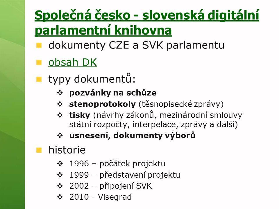 Společná česko - slovenská digitální parlamentní knihovna dokumenty CZE a SVK parlamentu obsah DK typy dokumentů:  pozvánky na schůze  stenoprotokoly (těsnopisecké zprávy)  tisky (návrhy zákonů, mezinárodní smlouvy státní rozpočty, interpelace, zprávy a další)  usnesení, dokumenty výborů historie  1996 – počátek projektu  1999 – představení projektu  2002 – připojení SVK  2010 - Visegrad
