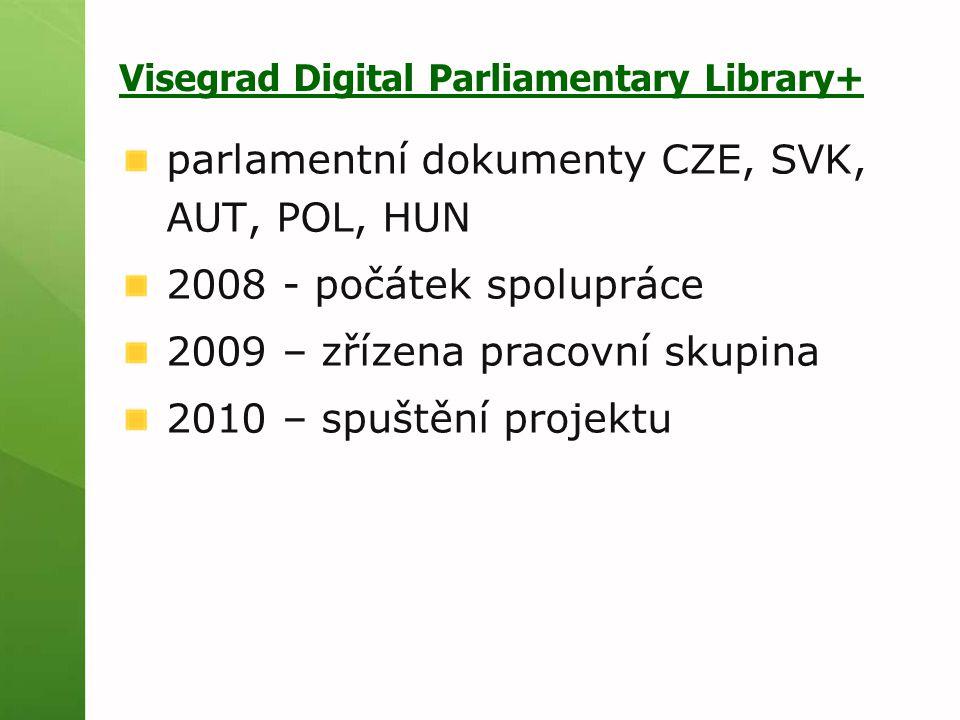 Visegrad Digital Parliamentary Library+ parlamentní dokumenty CZE, SVK, AUT, POL, HUN 2008 - počátek spolupráce 2009 – zřízena pracovní skupina 2010 – spuštění projektu