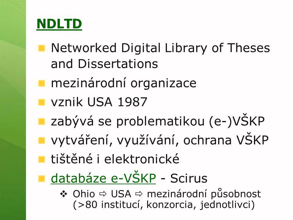 NDLTD Networked Digital Library of Theses and Dissertations mezinárodní organizace vznik USA 1987 zabývá se problematikou (e-)VŠKP vytváření, využívání, ochrana VŠKP tištěné i elektronické databáze e-VŠKPdatabáze e-VŠKP - Scirus  Ohio  USA  mezinárodní působnost (>80 institucí, konzorcia, jednotlivci)