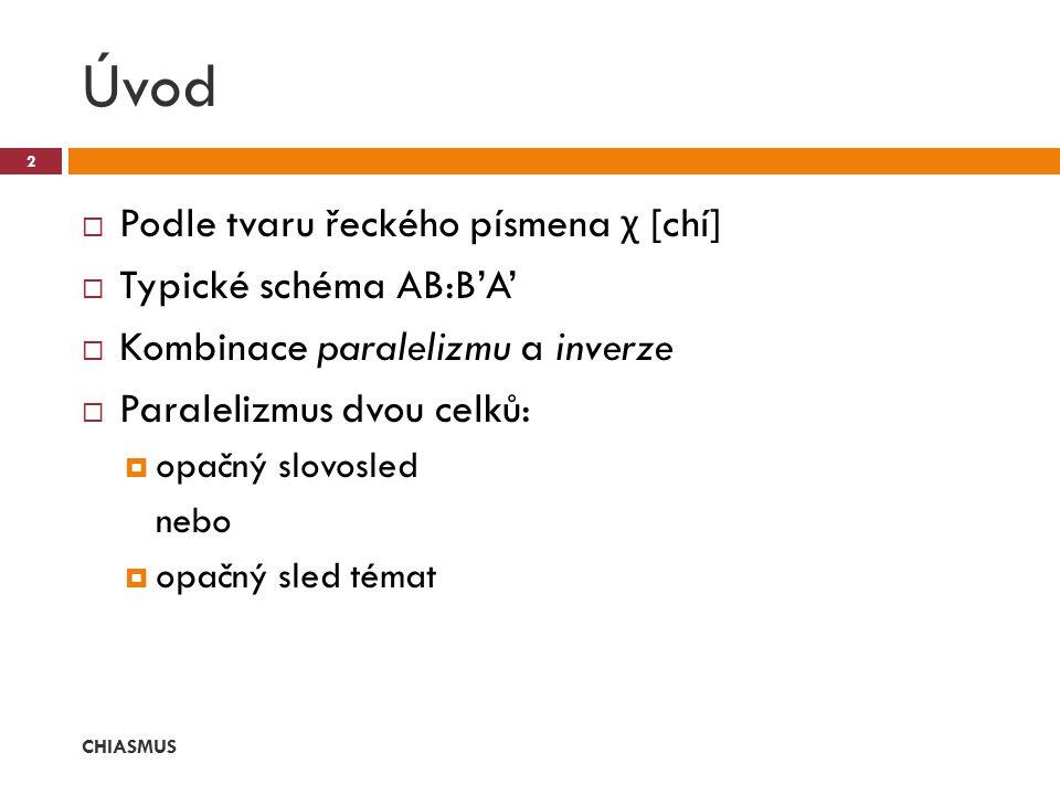 Úvod  Podle tvaru řeckého písmena χ [chí]  Typické schéma AB:B'A'  Kombinace paralelizmu a inverze  Paralelizmus dvou celků:  opačný slovosled ne