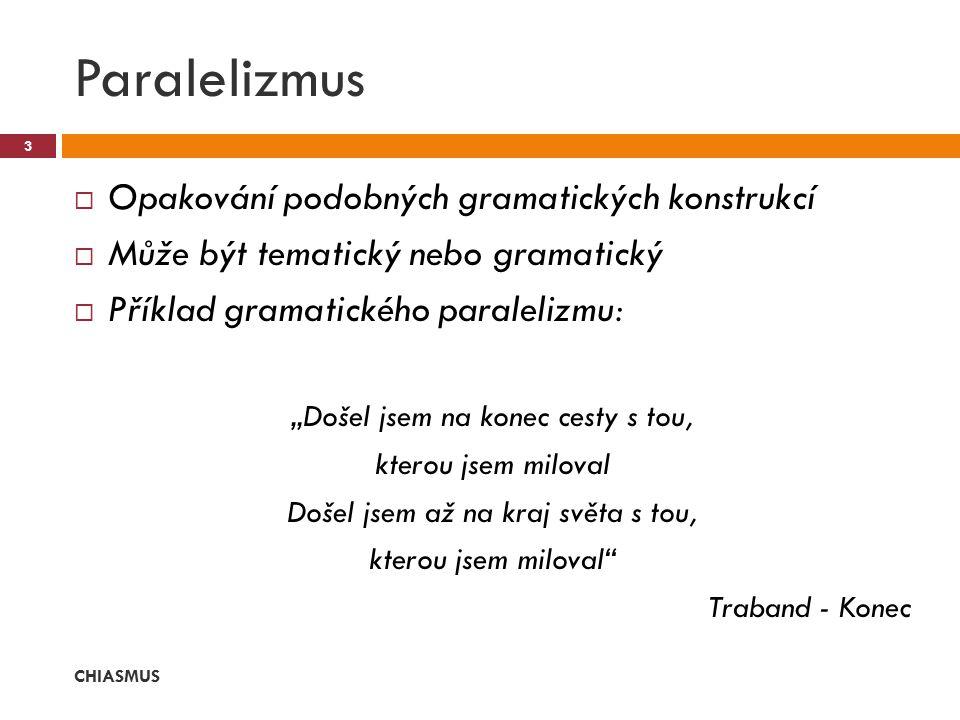 """ Opakování podobných gramatických konstrukcí  Může být tematický nebo gramatický  Příklad gramatického paralelizmu: """"Došel jsem na konec cesty s tou, kterou jsem miloval Došel jsem až na kraj světa s tou, kterou jsem miloval Traband - Konec Paralelizmus CHIASMUS 3"""