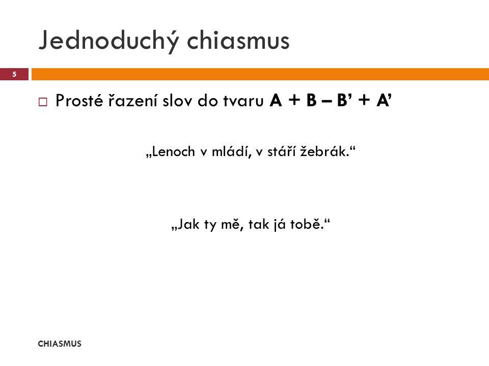 """ Prosté řazení slov do tvaru A + B – B' + A' """"Lenoch v mládí, v stáří žebrák."""" """"Jak ty mě, tak já tobě."""" Jednoduchý chiasmus CHIASMUS 5"""
