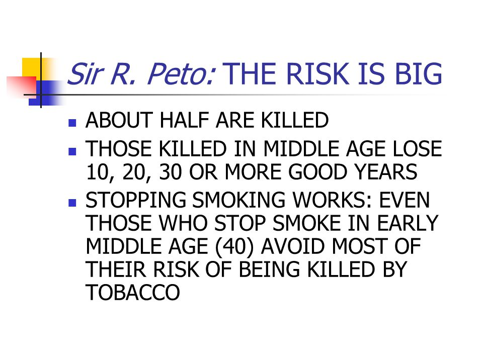 Sir R. Peto: THE RISK IS BIG ABOUT HALF ARE KILLED THOSE KILLED IN MIDDLE AGE LOSE 10, 20, 30 OR MORE GOOD YEARS STOPPING SMOKING WORKS: EVEN THOSE WH