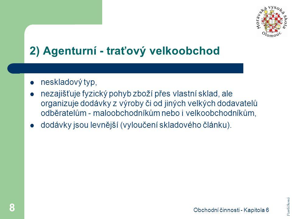 Obchodní činnosti - Kapitola 6 8 2) Agenturní - traťový velkoobchod neskladový typ, nezajišťuje fyzický pohyb zboží přes vlastní sklad, ale organizuje