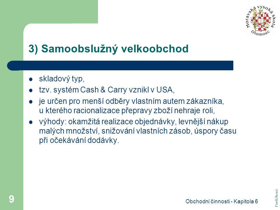 Obchodní činnosti - Kapitola 6 9 3) Samoobslužný velkoobchod skladový typ, tzv. systém Cash & Carry vznikl v USA, je určen pro menší odběry vlastním a