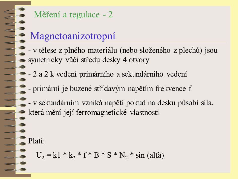 Měření a regulace - 2 Magnetoanizotropní - v tělese z plného materiálu (nebo složeného z plechů) jsou symetricky vůči středu desky 4 otvory - 2 a 2 k vedení primárního a sekundárního vedení - primární je buzené střídavým napětím frekvence f - v sekundárním vzniká napětí pokud na desku působí síla, která mění její ferromagnetické vlastnosti Platí: U 2 = k1 * k 2 * f * B * S * N 2 * sin (alfa)