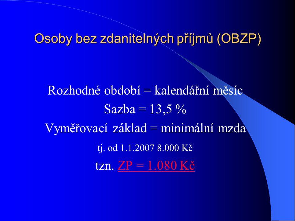 Osoby bez zdanitelných příjmů (OBZP) Rozhodné období = kalendářní měsíc Sazba = 13,5 % Vyměřovací základ = minimální mzda tj. od 1.1.2007 8.000 Kč tzn