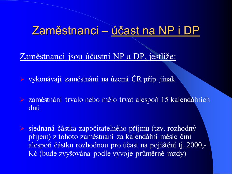 Zaměstnanci – účast na NP i DP Zaměstnanci jsou účastni NP a DP, jestliže:  vykonávají zaměstnání na území ČR příp. jinak  zaměstnání trvalo nebo mě