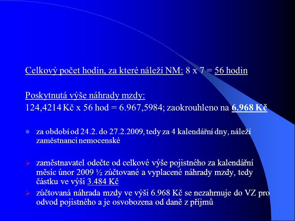 Celkový počet hodin, za které náleží NM: 8 x 7 = 56 hodin Poskytnutá výše náhrady mzdy: 124,4214 Kč x 56 hod = 6.967,5984; zaokrouhleno na 6.968 Kč za