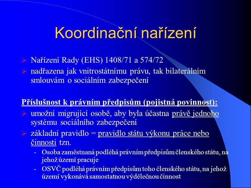 Koordinační nařízení  Nařízení Rady (EHS) 1408/71 a 574/72  nadřazena jak vnitrostátnímu právu, tak bilaterálním smlouvám o sociálním zabezpečení Př