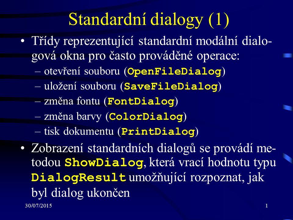 30/07/20151 Standardní dialogy (1) Třídy reprezentující standardní modální dialo- gová okna pro často prováděné operace: –otevření souboru ( OpenFileDialog ) –uložení souboru ( SaveFileDialog ) –změna fontu ( FontDialog ) –změna barvy ( ColorDialog ) –tisk dokumentu ( PrintDialog ) Zobrazení standardních dialogů se provádí me- todou ShowDialog, která vrací hodnotu typu DialogResult umožňující rozpoznat, jak byl dialog ukončen