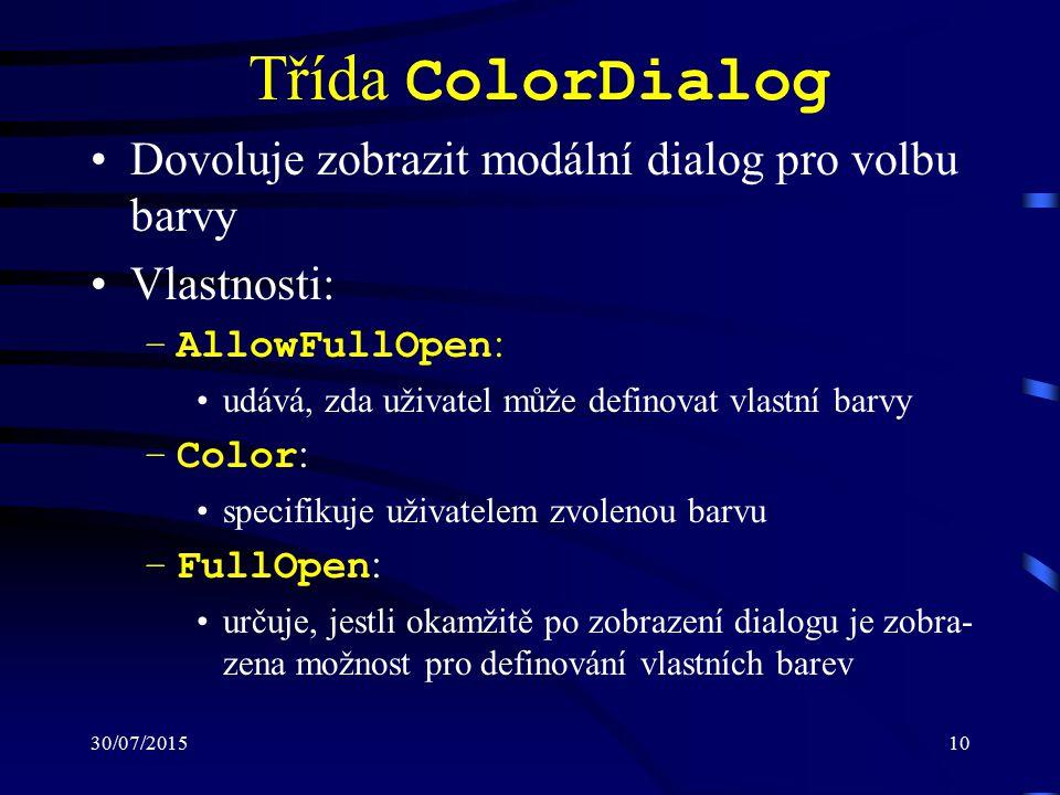 30/07/201510 Třída ColorDialog Dovoluje zobrazit modální dialog pro volbu barvy Vlastnosti: –AllowFullOpen : udává, zda uživatel může definovat vlastní barvy –Color : specifikuje uživatelem zvolenou barvu –FullOpen : určuje, jestli okamžitě po zobrazení dialogu je zobra- zena možnost pro definování vlastních barev