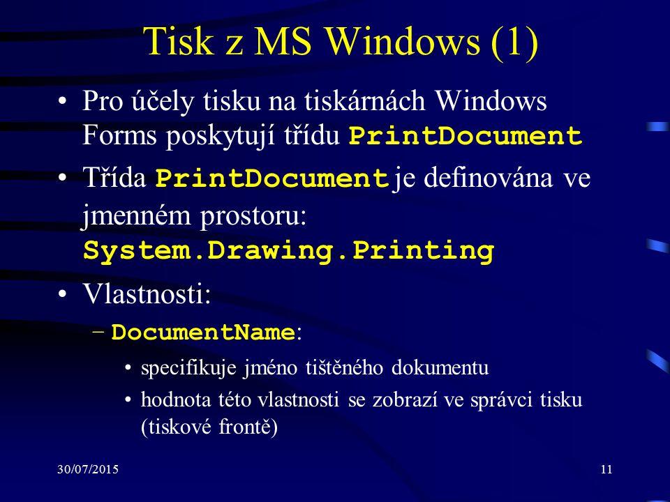 30/07/201511 Tisk z MS Windows (1) Pro účely tisku na tiskárnách Windows Forms poskytují třídu PrintDocument Třída PrintDocument je definována ve jmenném prostoru: System.Drawing.Printing Vlastnosti: –DocumentName : specifikuje jméno tištěného dokumentu hodnota této vlastnosti se zobrazí ve správci tisku (tiskové frontě)