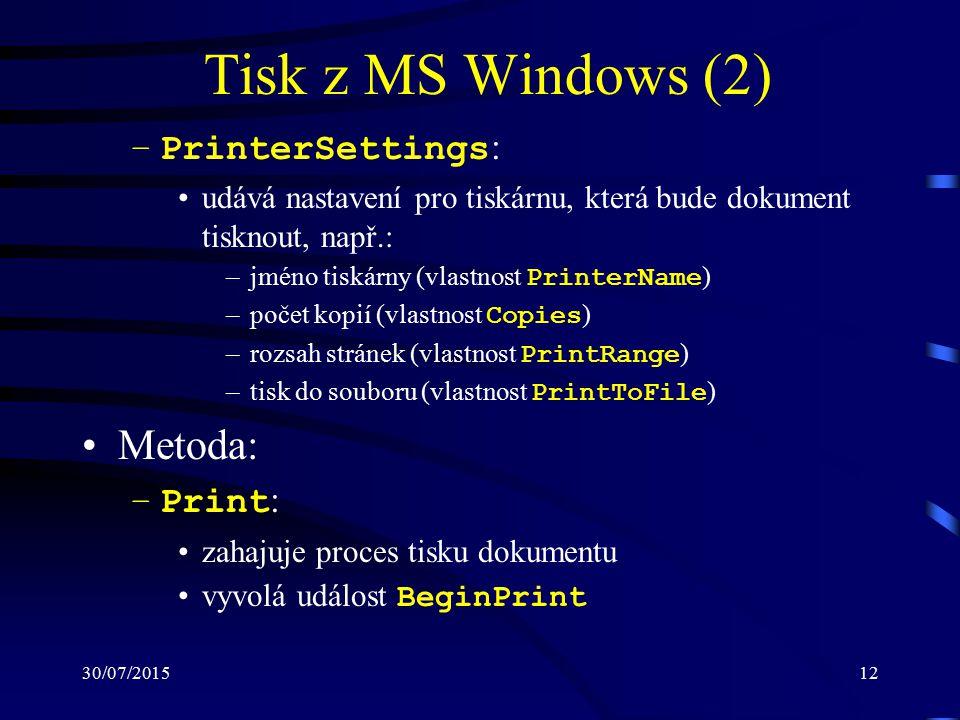 30/07/201512 Tisk z MS Windows (2) –PrinterSettings : udává nastavení pro tiskárnu, která bude dokument tisknout, např.: –jméno tiskárny (vlastnost PrinterName ) –počet kopií (vlastnost Copies ) –rozsah stránek (vlastnost PrintRange ) –tisk do souboru (vlastnost PrintToFile ) Metoda: –Print : zahajuje proces tisku dokumentu vyvolá událost BeginPrint