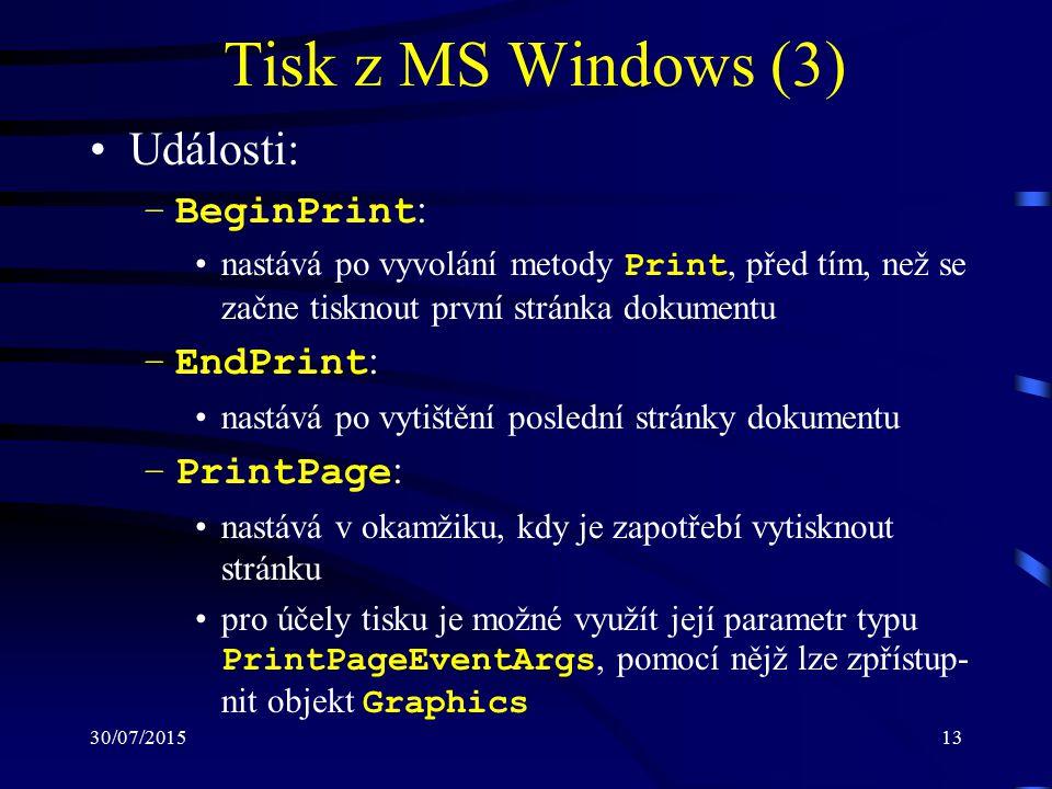 30/07/201513 Tisk z MS Windows (3) Události: –BeginPrint : nastává po vyvolání metody Print, před tím, než se začne tisknout první stránka dokumentu –EndPrint : nastává po vytištění poslední stránky dokumentu –PrintPage : nastává v okamžiku, kdy je zapotřebí vytisknout stránku pro účely tisku je možné využít její parametr typu PrintPageEventArgs, pomocí nějž lze zpřístup- nit objekt Graphics