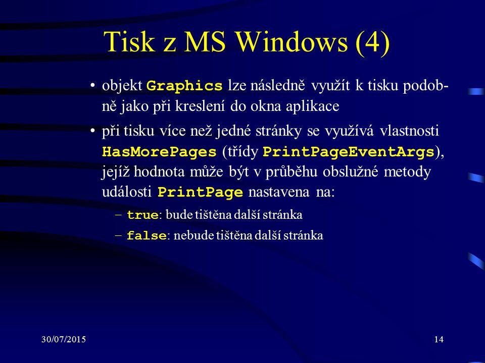 30/07/201514 Tisk z MS Windows (4) objekt Graphics lze následně využít k tisku podob- ně jako při kreslení do okna aplikace při tisku více než jedné stránky se využívá vlastnosti HasMorePages (třídy PrintPageEventArgs ), jejíž hodnota může být v průběhu obslužné metody události PrintPage nastavena na: –true : bude tištěna další stránka –false : nebude tištěna další stránka