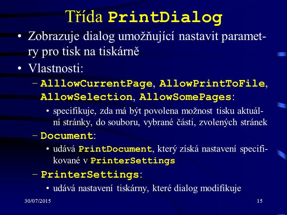 30/07/201515 Třída PrintDialog Zobrazuje dialog umožňující nastavit paramet- ry pro tisk na tiskárně Vlastnosti: –AlllowCurrentPage, AllowPrintToFile, AllowSelection, AllowSomePages : specifikuje, zda má být povolena možnost tisku aktuál- ní stránky, do souboru, vybrané části, zvolených stránek –Document : udává PrintDocument, který získá nastavení specifi- kované v PrinterSettings –PrinterSettings : udává nastavení tiskárny, které dialog modifikuje