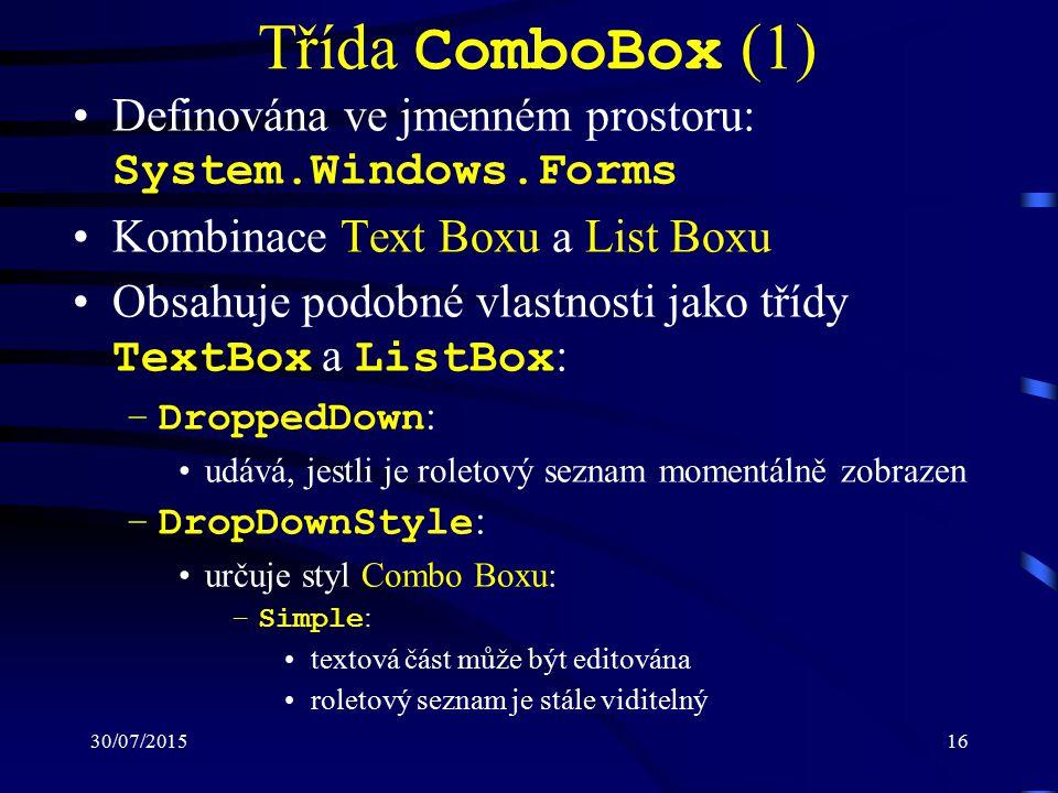 30/07/201516 Třída ComboBox (1) Definována ve jmenném prostoru: System.Windows.Forms Kombinace Text Boxu a List Boxu Obsahuje podobné vlastnosti jako třídy TextBox a ListBox : –DroppedDown : udává, jestli je roletový seznam momentálně zobrazen –DropDownStyle : určuje styl Combo Boxu: –Simple : textová část může být editována roletový seznam je stále viditelný