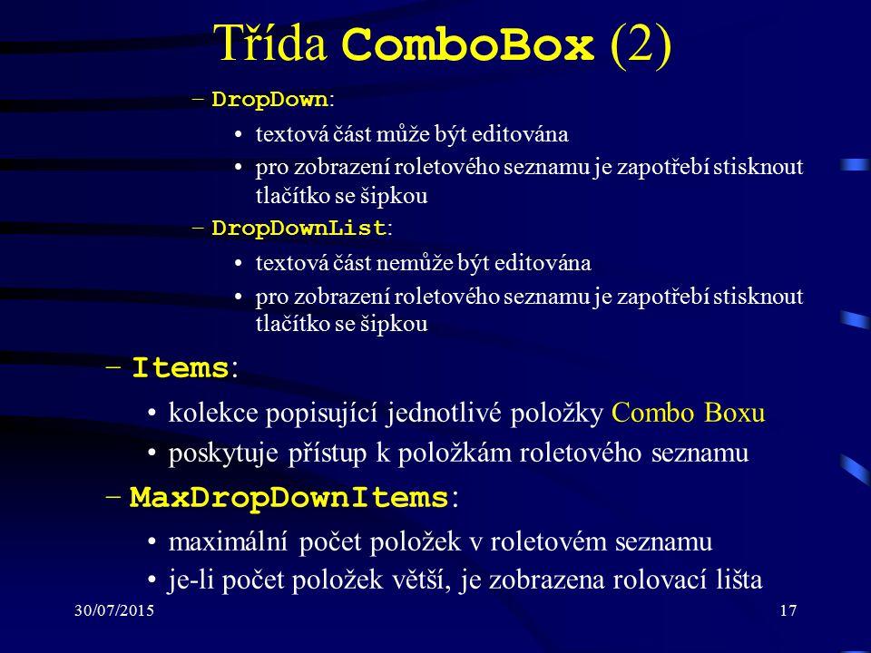 30/07/201517 Třída ComboBox (2) –DropDown : textová část může být editována pro zobrazení roletového seznamu je zapotřebí stisknout tlačítko se šipkou –DropDownList : textová část nemůže být editována pro zobrazení roletového seznamu je zapotřebí stisknout tlačítko se šipkou –Items : kolekce popisující jednotlivé položky Combo Boxu poskytuje přístup k položkám roletového seznamu –MaxDropDownItems : maximální počet položek v roletovém seznamu je-li počet položek větší, je zobrazena rolovací lišta