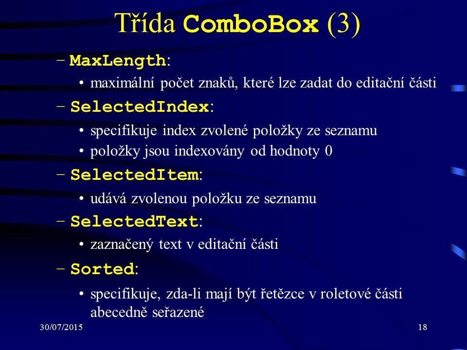 30/07/201518 Třída ComboBox (3) –MaxLength : maximální počet znaků, které lze zadat do editační části –SelectedIndex : specifikuje index zvolené položky ze seznamu položky jsou indexovány od hodnoty 0 –SelectedItem : udává zvolenou položku ze seznamu –SelectedText : zaznačený text v editační části –Sorted : specifikuje, zda-li mají být řetězce v roletové části abecedně seřazené