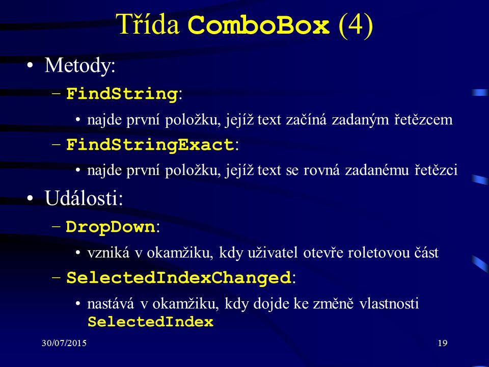 30/07/201519 Třída ComboBox (4) Metody: –FindString : najde první položku, jejíž text začíná zadaným řetězcem –FindStringExact : najde první položku, jejíž text se rovná zadanému řetězci Události: –DropDown : vzniká v okamžiku, kdy uživatel otevře roletovou část –SelectedIndexChanged : nastává v okamžiku, kdy dojde ke změně vlastnosti SelectedIndex