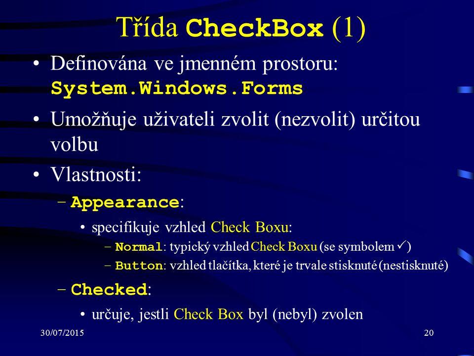 30/07/201520 Třída CheckBox (1) Definována ve jmenném prostoru: System.Windows.Forms Umožňuje uživateli zvolit (nezvolit) určitou volbu Vlastnosti: –Appearance : specifikuje vzhled Check Boxu: –Normal : typický vzhled Check Boxu (se symbolem  ) –Button : vzhled tlačítka, které je trvale stisknuté (nestisknuté) –Checked : určuje, jestli Check Box byl (nebyl) zvolen