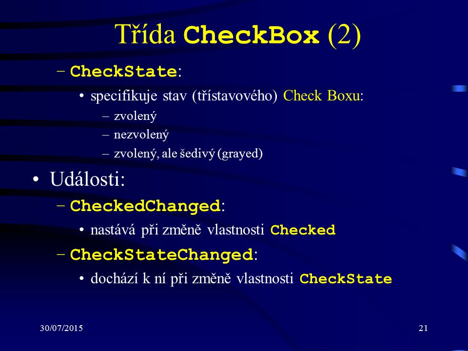 30/07/201521 Třída CheckBox (2) –CheckState : specifikuje stav (třístavového) Check Boxu: –zvolený –nezvolený –zvolený, ale šedivý (grayed) Události: –CheckedChanged : nastává při změně vlastnosti Checked –CheckStateChanged : dochází k ní při změně vlastnosti CheckState