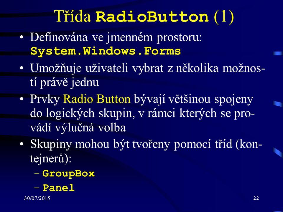 30/07/201522 Třída RadioButton (1) Definována ve jmenném prostoru: System.Windows.Forms Umožňuje uživateli vybrat z několika možnos- tí právě jednu Prvky Radio Button bývají většinou spojeny do logických skupin, v rámci kterých se pro- vádí výlučná volba Skupiny mohou být tvořeny pomocí tříd (kon- tejnerů): –GroupBox –Panel