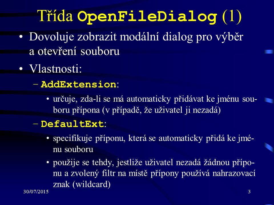 30/07/20153 Třída OpenFileDialog (1) Dovoluje zobrazit modální dialog pro výběr a otevření souboru Vlastnosti: –AddExtension : určuje, zda-li se má automaticky přidávat ke jménu sou- boru přípona (v případě, že uživatel ji nezadá) –DefaultExt : specifikuje příponu, která se automaticky přidá ke jmé- nu souboru použije se tehdy, jestliže uživatel nezadá žádnou přípo- nu a zvolený filtr na místě přípony používá nahrazovací znak (wildcard)