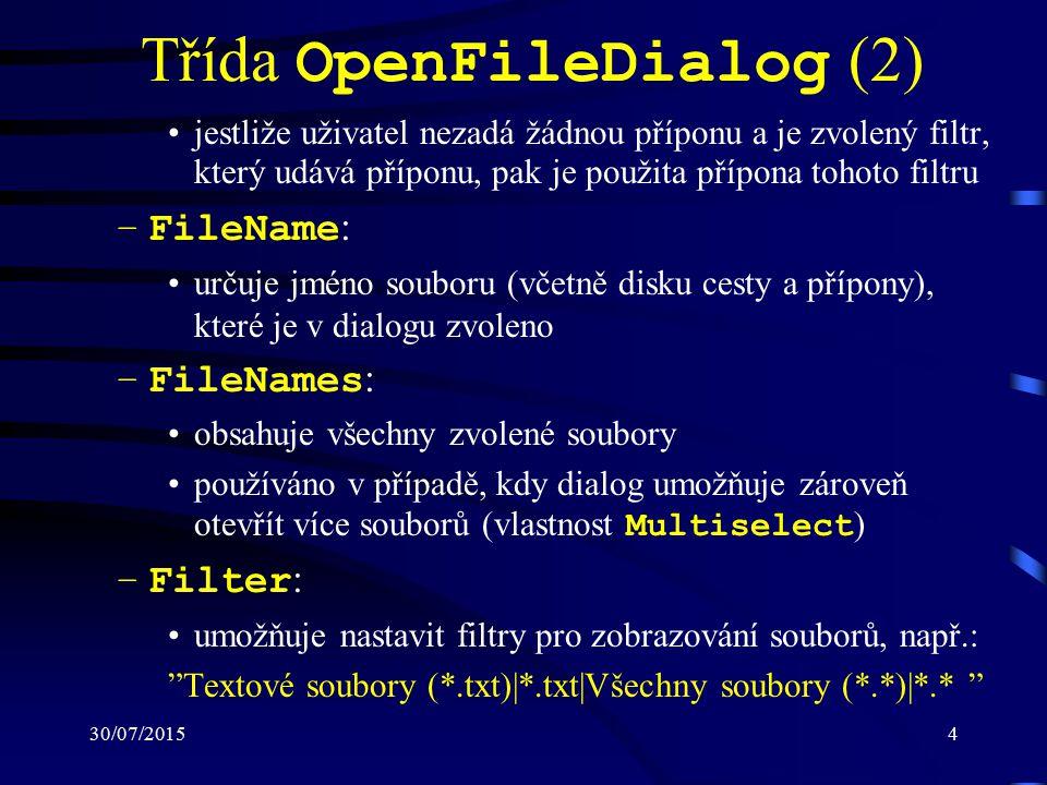 30/07/20154 Třída OpenFileDialog (2) jestliže uživatel nezadá žádnou příponu a je zvolený filtr, který udává příponu, pak je použita přípona tohoto filtru –FileName : určuje jméno souboru (včetně disku cesty a přípony), které je v dialogu zvoleno –FileNames : obsahuje všechny zvolené soubory používáno v případě, kdy dialog umožňuje zároveň otevřít více souborů (vlastnost Multiselect ) –Filter : umožňuje nastavit filtry pro zobrazování souborů, např.: Textové soubory (*.txt)|*.txt|Všechny soubory (*.*)|*.*