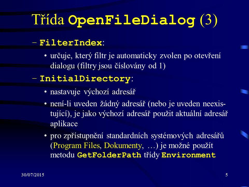 30/07/20155 Třída OpenFileDialog (3) –FilterIndex : určuje, který filtr je automaticky zvolen po otevření dialogu (filtry jsou číslovány od 1) –InitialDirectory : nastavuje výchozí adresář není-li uveden žádný adresář (nebo je uveden neexis- tující), je jako výchozí adresář použit aktuální adresář aplikace pro zpřístupnění standardních systémových adresářů (Program Files, Dokumenty, …) je možné použít metodu GetFolderPath třídy Environment