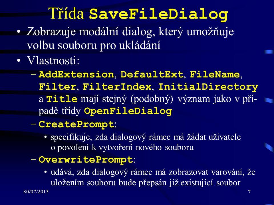 30/07/20157 Třída SaveFileDialog Zobrazuje modální dialog, který umožňuje volbu souboru pro ukládání Vlastnosti: –AddExtension, DefaultExt, FileName, Filter, FilterIndex, InitialDirectory a Title mají stejný (podobný) význam jako v pří- padě třídy OpenFileDialog –CreatePrompt : specifikuje, zda dialogový rámec má žádat uživatele o povolení k vytvoření nového souboru –OverwritePrompt : udává, zda dialogový rámec má zobrazovat varování, že uložením souboru bude přepsán již existující soubor