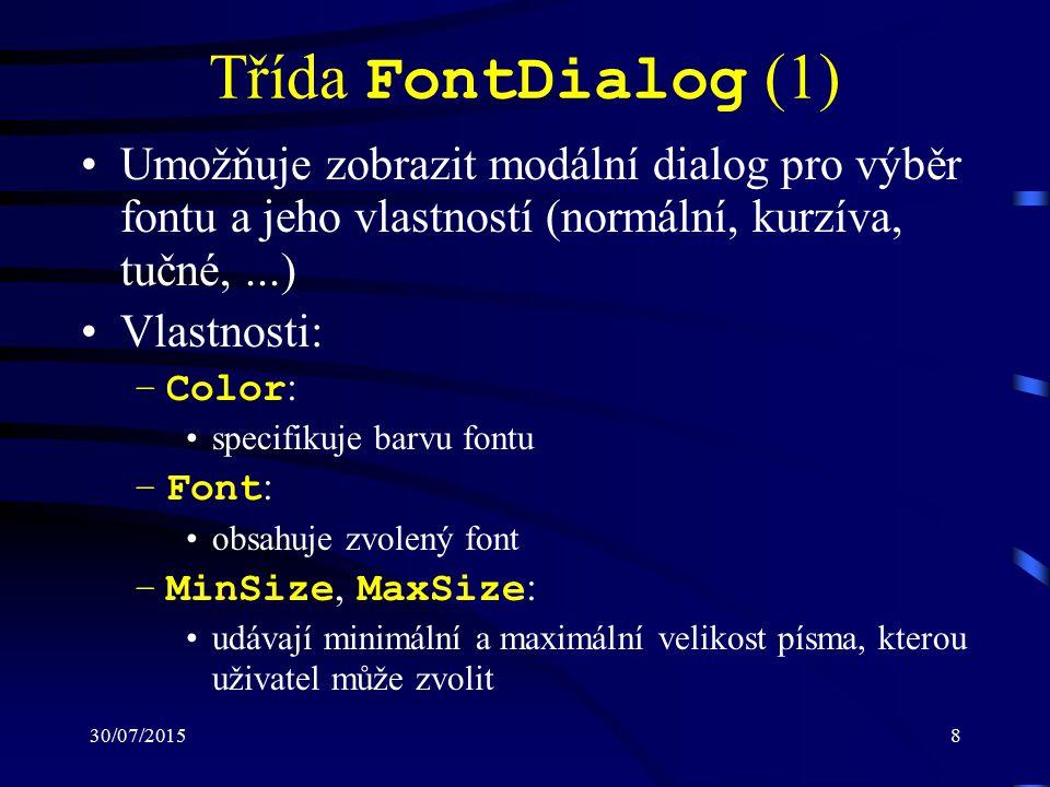 30/07/20158 Třída FontDialog (1) Umožňuje zobrazit modální dialog pro výběr fontu a jeho vlastností (normální, kurzíva, tučné,...) Vlastnosti: –Color : specifikuje barvu fontu –Font : obsahuje zvolený font –MinSize, MaxSize : udávají minimální a maximální velikost písma, kterou uživatel může zvolit