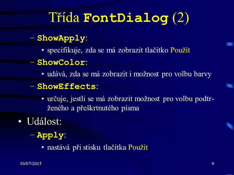 30/07/20159 Třída FontDialog (2) –ShowApply : specifikuje, zda se má zobrazit tlačítko Použít –ShowColor : udává, zda se má zobrazit i možnost pro volbu barvy –ShowEffects : určuje, jestli se má zobrazit možnost pro volbu podtr- ženého a přeškrtnutého písma Událost: –Apply : nastává při stisku tlačítka Použít