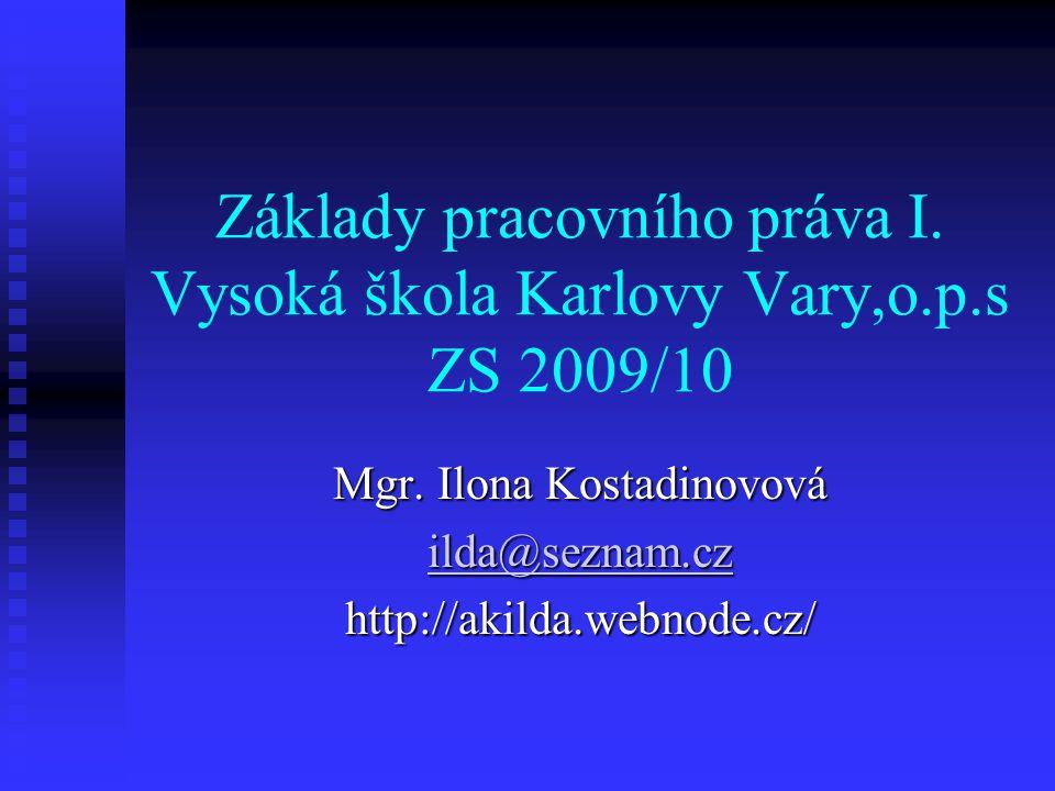 Základy pracovního práva I. Vysoká škola Karlovy Vary,o.p.s ZS 2009/10 Mgr. Ilona Kostadinovová ilda@seznam.cz http://akilda.webnode.cz/