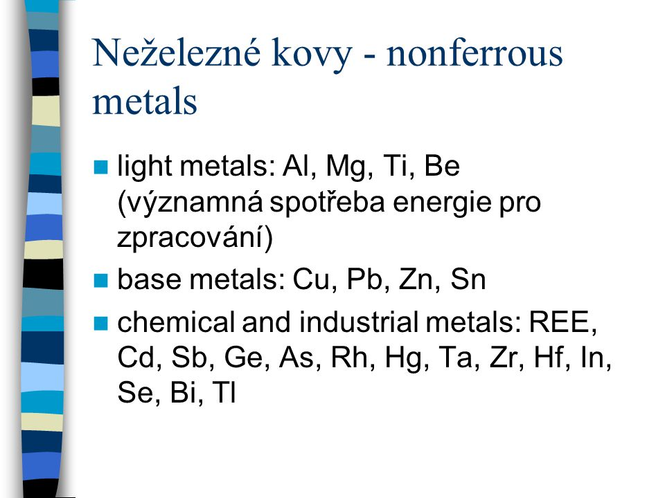Neželezné kovy - nonferrous metals light metals: Al, Mg, Ti, Be (významná spotřeba energie pro zpracování) base metals: Cu, Pb, Zn, Sn chemical and in