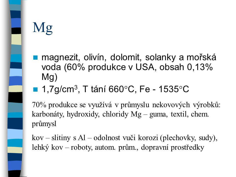 Mg magnezit, olivín, dolomit, solanky a mořská voda (60% produkce v USA, obsah 0,13% Mg) 1,7g/cm 3, T tání 660°C, Fe - 1535°C 70% produkce se využívá