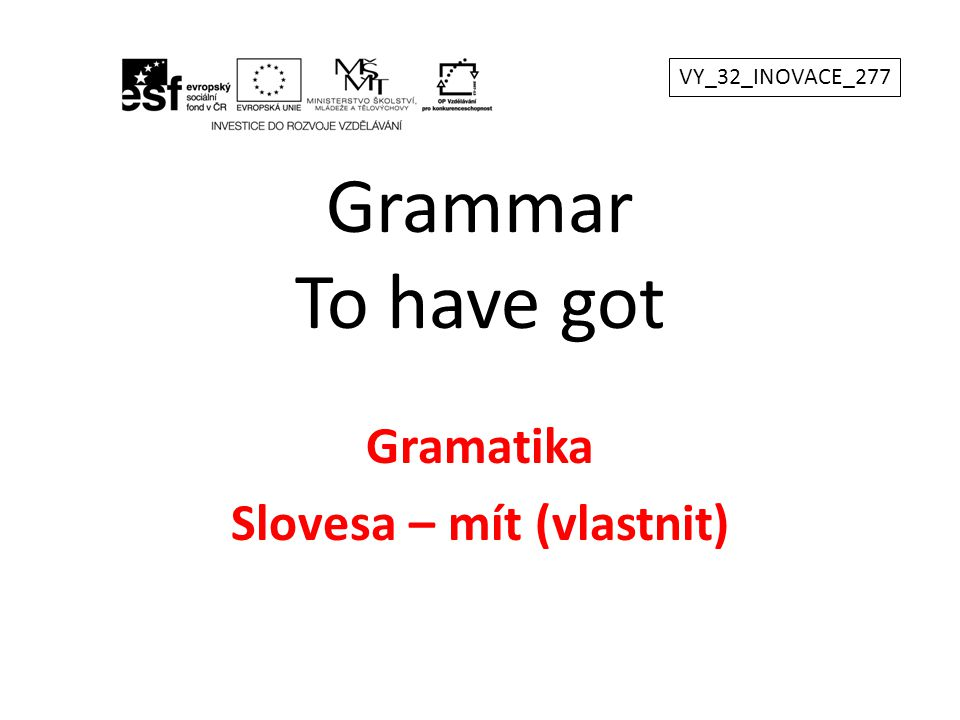 Grammar To have got Gramatika Slovesa – mít (vlastnit) VY_32_INOVACE_277