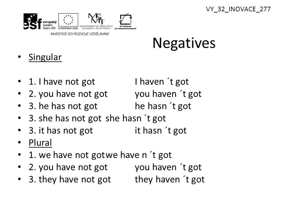 VY_32_INOVACE_277 Negatives Singular 1. I have not gotI haven ´t got 2. you have not gotyou haven ´t got 3. he has not gothe hasn ´t got 3. she has no
