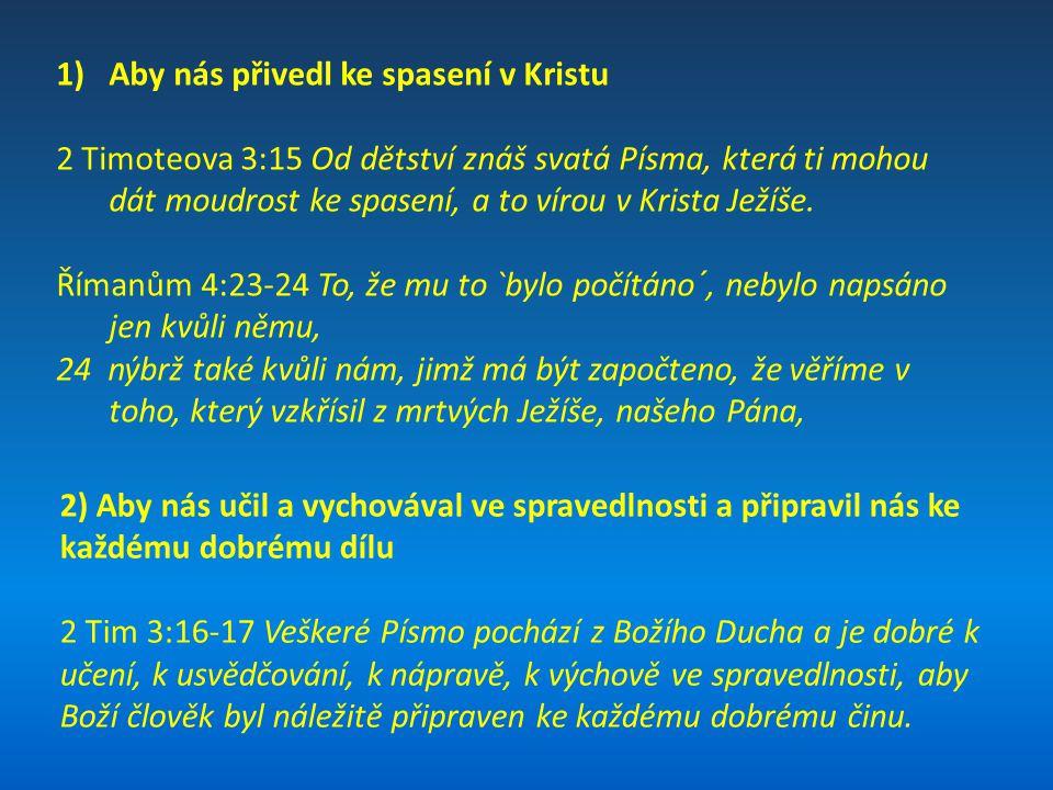 1)Aby nás přivedl ke spasení v Kristu 2 Timoteova 3:15 Od dětství znáš svatá Písma, která ti mohou dát moudrost ke spasení, a to vírou v Krista Ježíše
