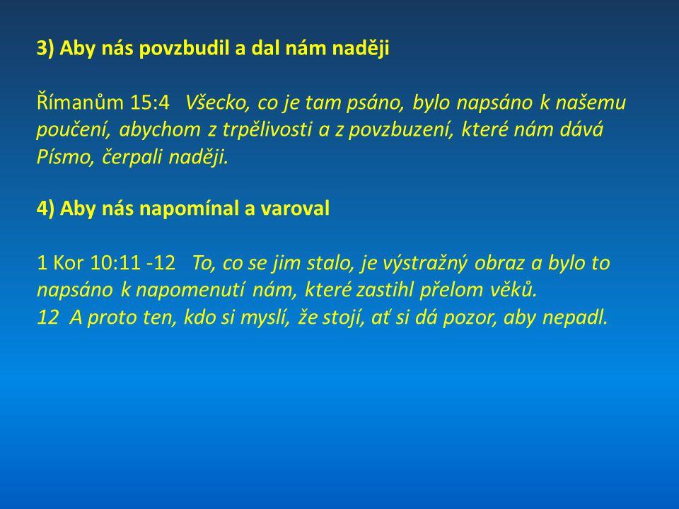 3) Aby nás povzbudil a dal nám naději Římanům 15:4 Všecko, co je tam psáno, bylo napsáno k našemu poučení, abychom z trpělivosti a z povzbuzení, které