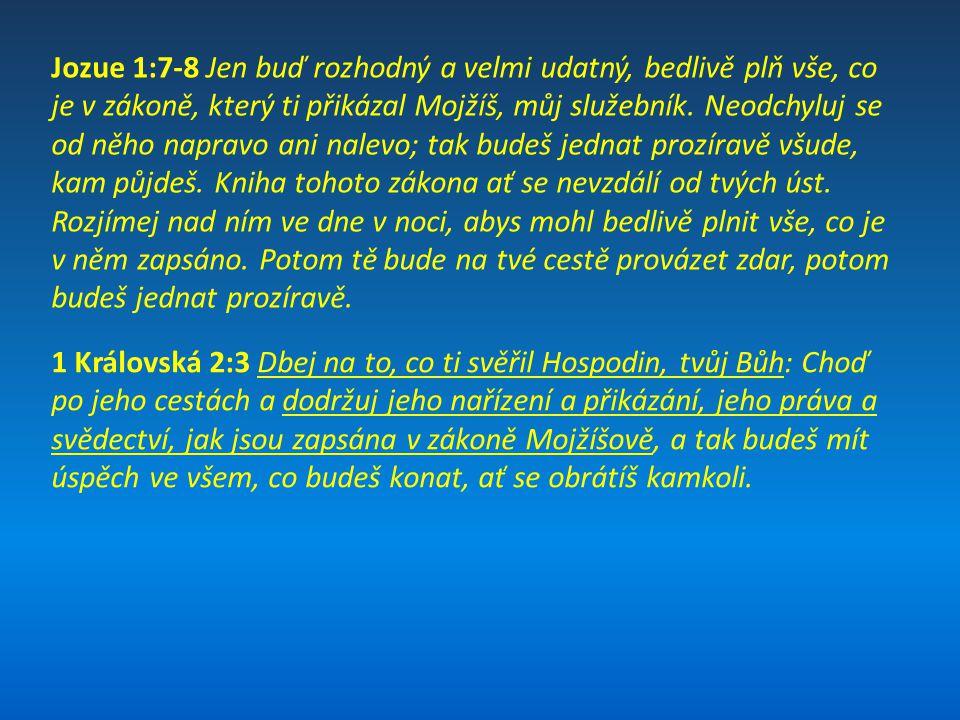 Jozue 1:7-8 Jen buď rozhodný a velmi udatný, bedlivě plň vše, co je v zákoně, který ti přikázal Mojžíš, můj služebník. Neodchyluj se od něho napravo a