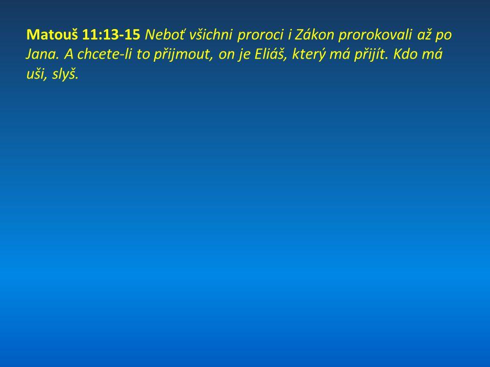 Matouš 11:13-15 Neboť všichni proroci i Zákon prorokovali až po Jana. A chcete-li to přijmout, on je Eliáš, který má přijít. Kdo má uši, slyš.
