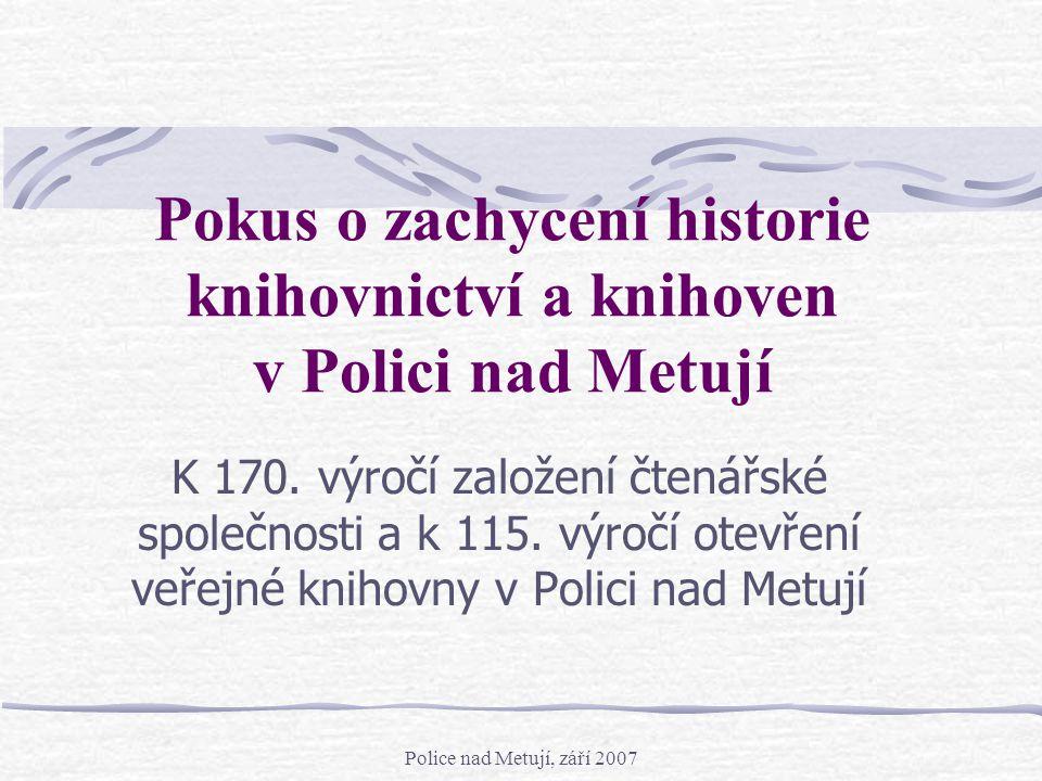 Police nad Metují, září 2007 Pokus o zachycení historie knihovnictví a knihoven v Polici nad Metují K 170. výročí založení čtenářské společnosti a k 1