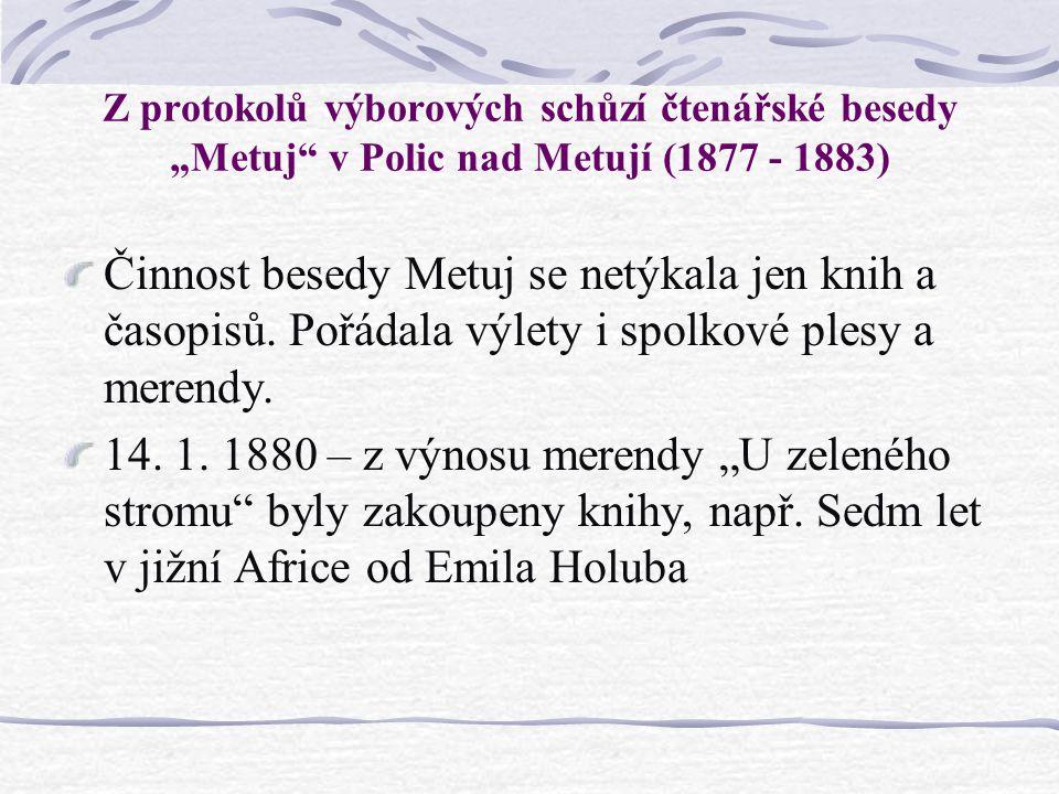 """Z protokolů výborových schůzí čtenářské besedy """"Metuj"""" v Polic nad Metují (1877 - 1883) Činnost besedy Metuj se netýkala jen knih a časopisů. Pořádala"""