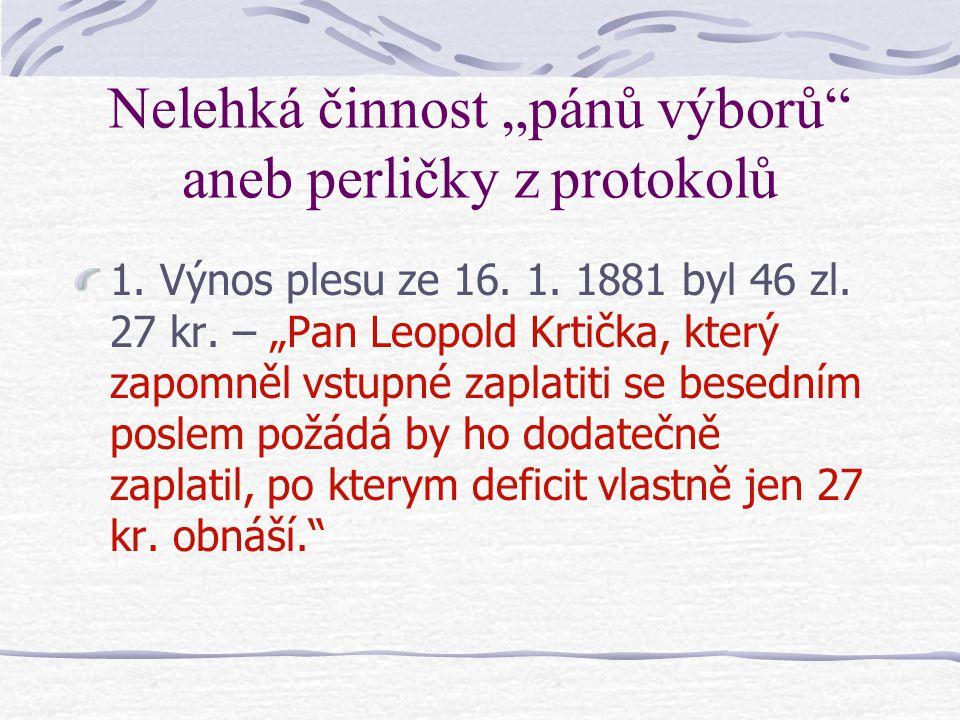 """Nelehká činnost """"pánů výborů"""" aneb perličky z protokolů 1. Výnos plesu ze 16. 1. 1881 byl 46 zl. 27 kr. – """"Pan Leopold Krtička, který zapomněl vstupné"""