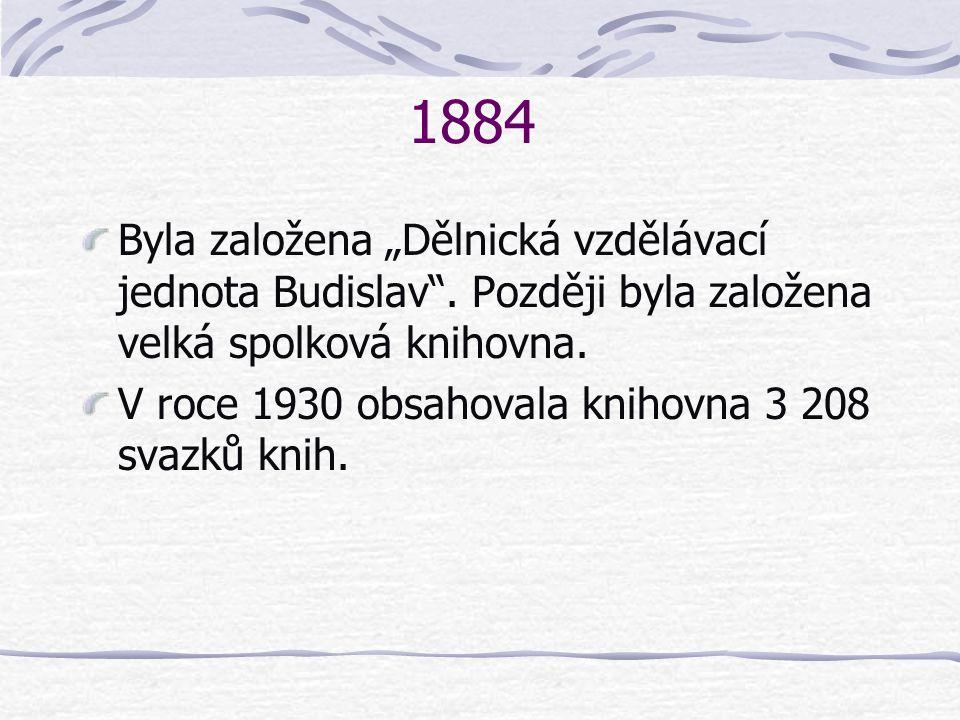 """1884 Byla založena """"Dělnická vzdělávací jednota Budislav"""". Později byla založena velká spolková knihovna. V roce 1930 obsahovala knihovna 3 208 svazků"""