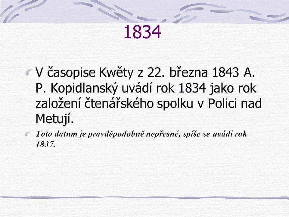 1834 V časopise Kwěty z 22. března 1843 A. P. Kopidlanský uvádí rok 1834 jako rok založení čtenářského spolku v Polici nad Metují. Toto datum je pravd