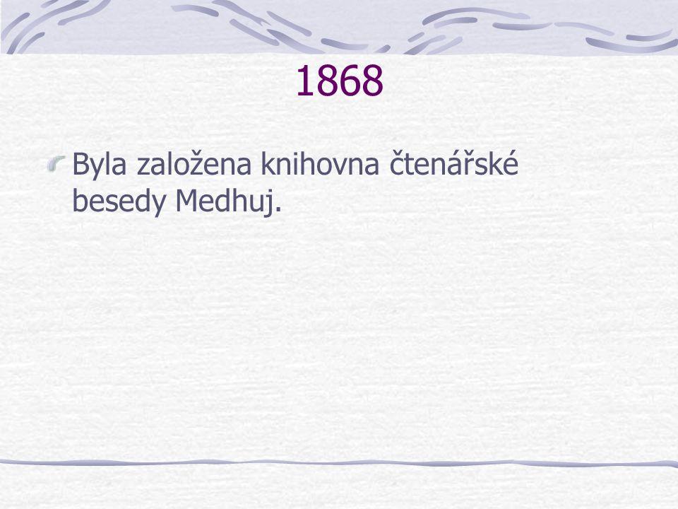 1868 Byla založena knihovna čtenářské besedy Medhuj.